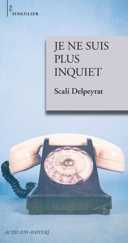 Je ne suis plus inquiet de Scali Delpeyrat. Éditions Actes Sud